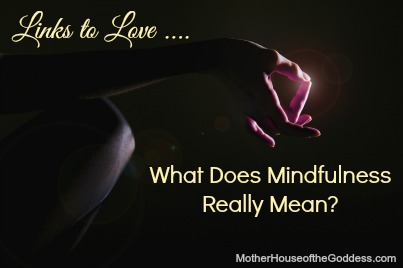What Does Mindfulness Really Mean Links to Love MotherHouse of the Goddess