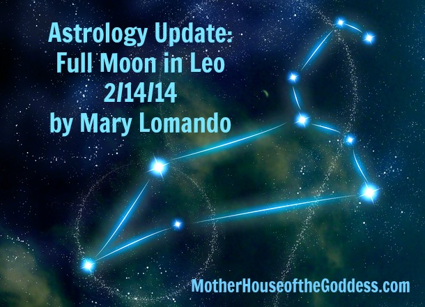 Astrology Update Full Moon in Leo February 14 by Mary Lomando MotherHouse of the Goddess