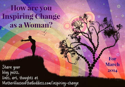 How Are You Inspiring Change as a Women for March 2014 MotherHouse of the Goddess