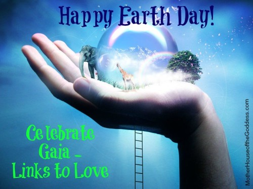 Celebrate Gaia Earth Day 2014 Links to Love MotherHouse of the Goddess