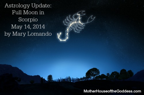 Astrology Update Full Moon in Scorpio May 14 Mary Lomando MotherHouse of the Goddess