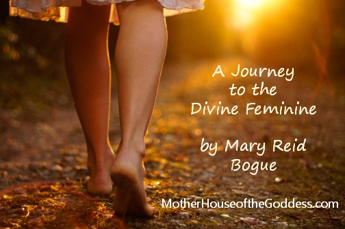 A Journey to the Divine Feminine by Mary Reid Bogue MotherHouse of the Goddess