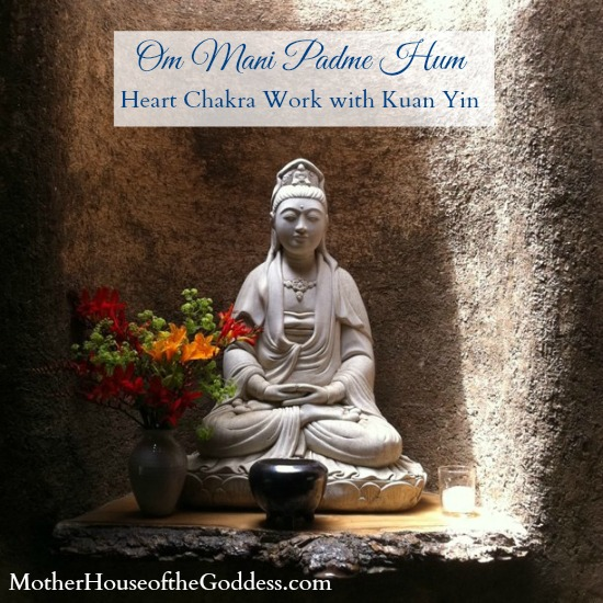 Mantra Monday Om Mani Padme Hum - Heart Chakra Work with the Goddess Kuan Yin MotherHouse of the Goddess