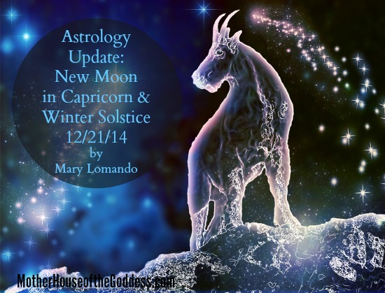 Astrology Update New Moon in Capricorn and Winter Solstice 12-21-14 by Mary Lomando MotherHouse of the Goddess