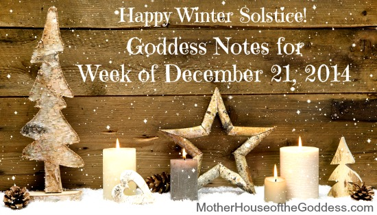 Goddess Notes for Week of December 21 Happy Winter Solstice MotherHouse of the Goddess
