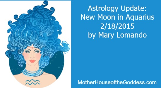 Astrology Update New Moon in Aquarius February 18 by Mary Lomando MotherHouse of the Goddess