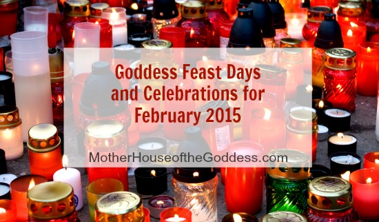 Goddess Feasts Days and Celebrations for February 2015 MotherHouse of the Goddess