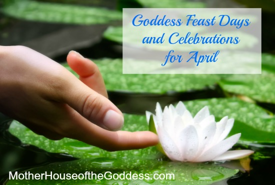 Goddess Feast Days and Celebrations for April from MotherHouse of the Goddess