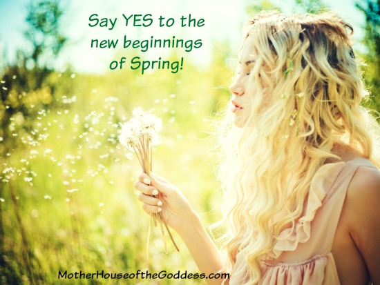Say Yes to the New Beginnings of Spring MotherHouse of the Goddess