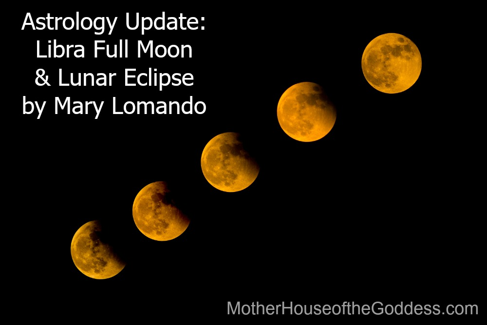 Astrology Update Libra Full Moon and Lunar Eclipse by Mary Lomando MotherHouse of the Goddess