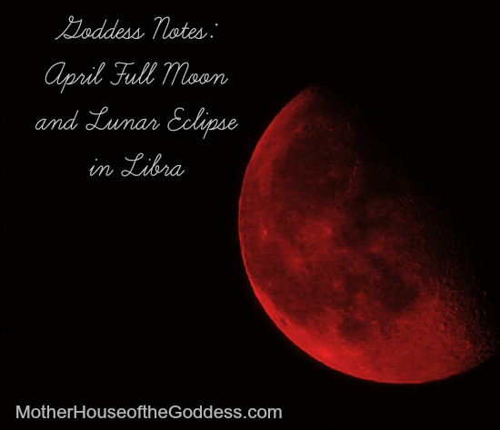 Goddess Notes April Full Moon and Lunar Eclipse in Libra MotherHouse of the Goddess