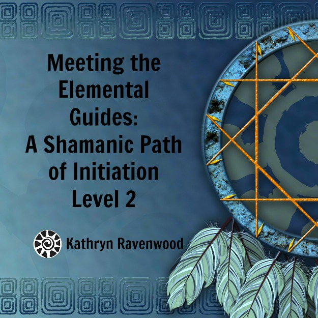 Meeting the Elemental Guides - A Shamanic Path of Initiation Level 2 with Kathryn Ravenwood on Mystery School of the Goddess