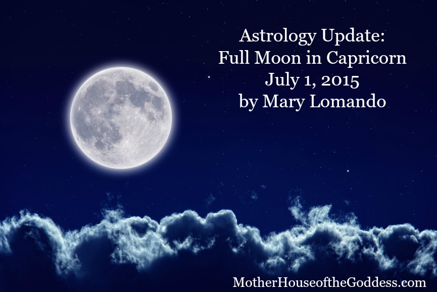 Astrology Update - Full Moon in Capricorn July 1 Mary Lomando for MotherHouse of the Goddess