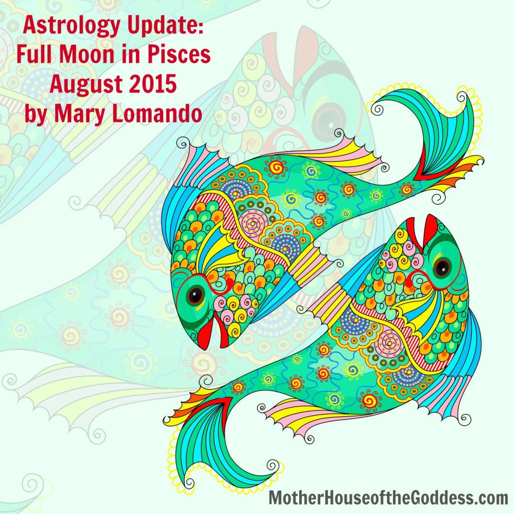 Astrology Update for Full Moon in Pisces for August 2015 by Mary Lomando for MotherHouse of the Goddess