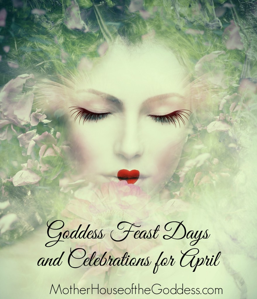 Goddess Feast Days and Celebrations for April MotherHouse of the Goddess