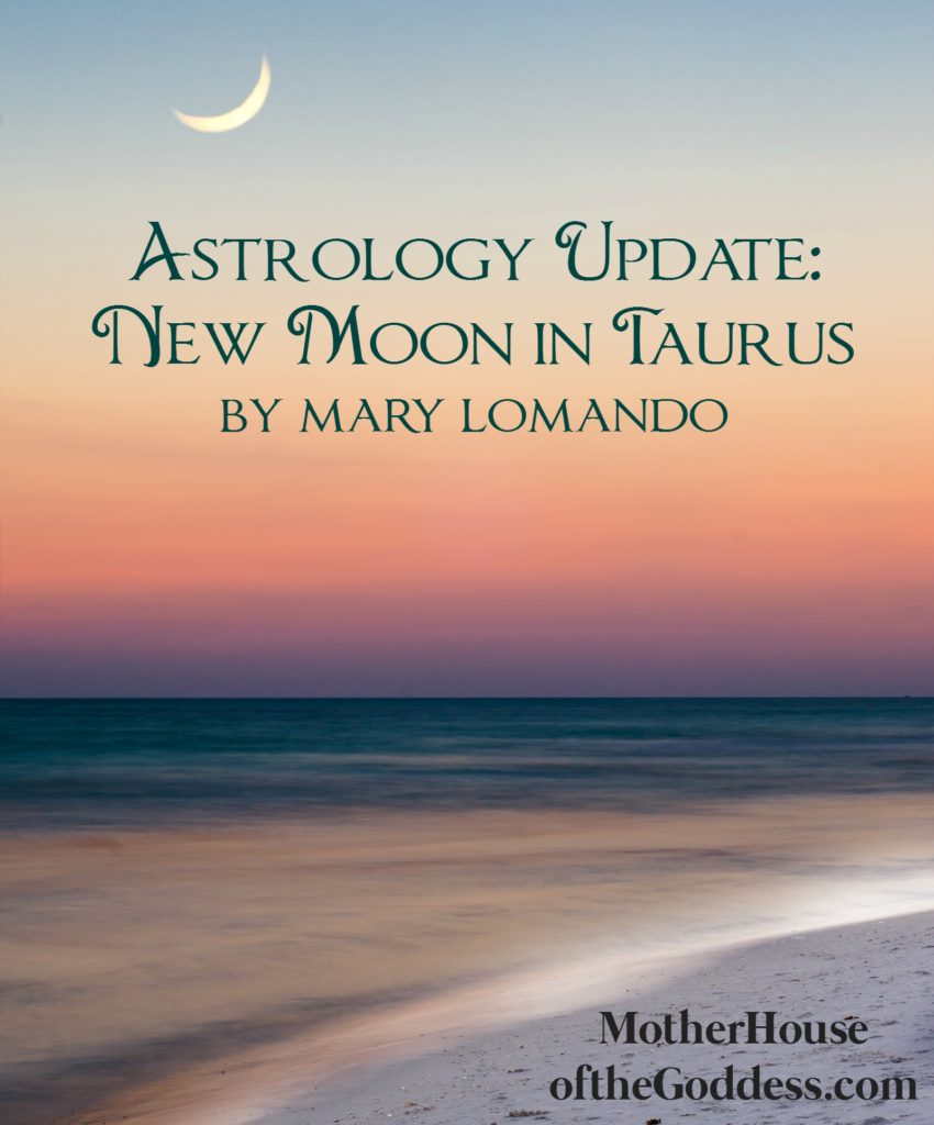 Astrology Update New Moon in Taurus by Mary Lomando for MotherHouse of the Goddess