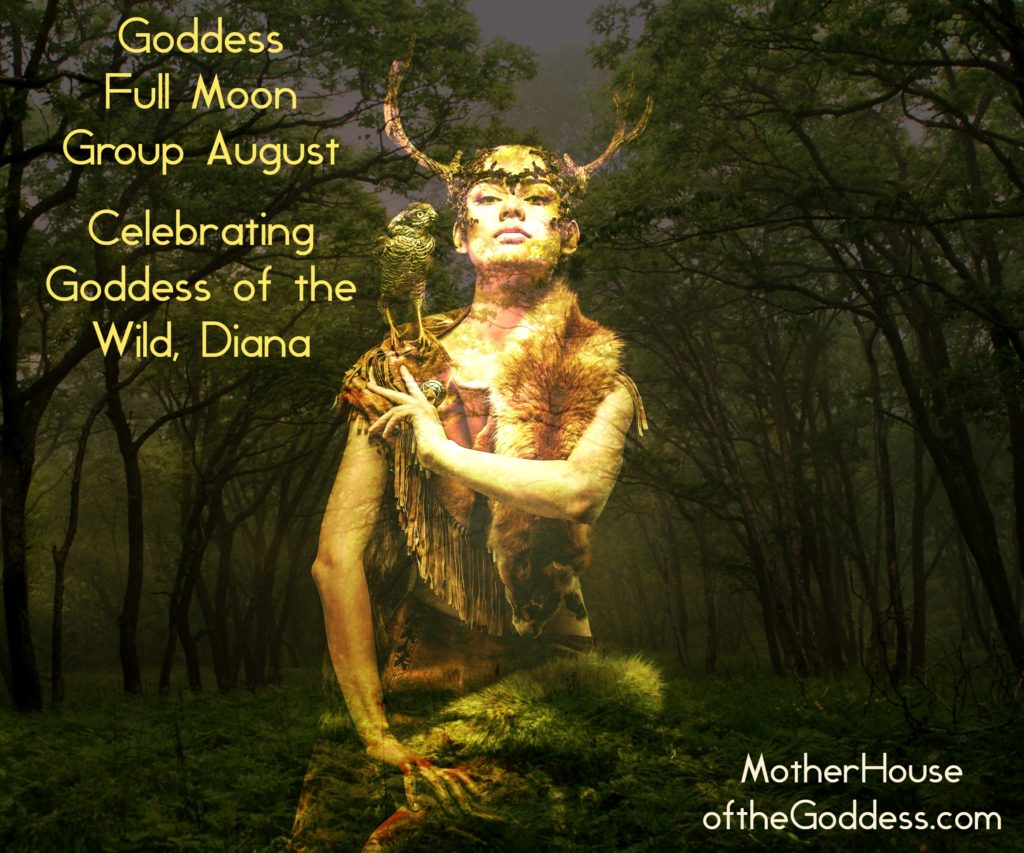 Goddess Full Moon Group August 2016 Celebrating the Goddess of the Wild Diana MotherHouse of the Goddess