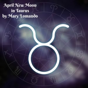 Astrology Update – April New Moon in Taurus by Mary Lomando
