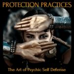 Protection Practices and Psychic Self Defense as Fundamental Spiritual Practice by Kimberly Moore