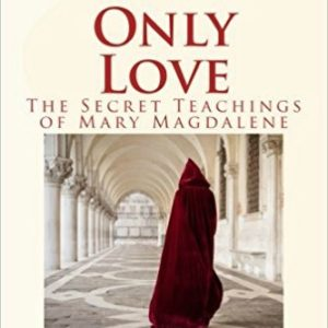 "What's Love Got To Do With It: ""Only Love-The Secret Teachings of Mary Magdalene"" Book Review"